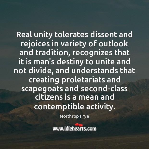 Real unity tolerates dissent and rejoices in variety of outlook and tradition, Northrop Frye Picture Quote