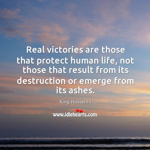 Real victories are those that protect human life King Hussein I Picture Quote
