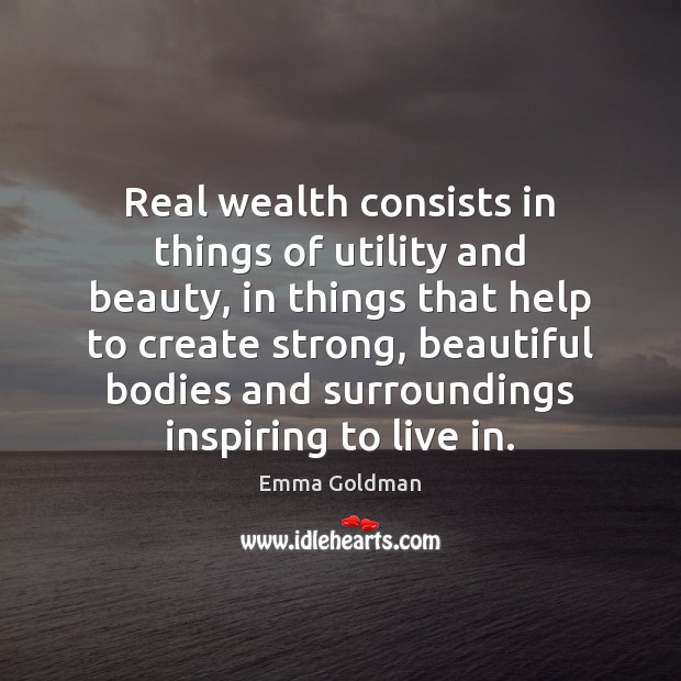 Image, Real wealth consists in things of utility and beauty, in things that
