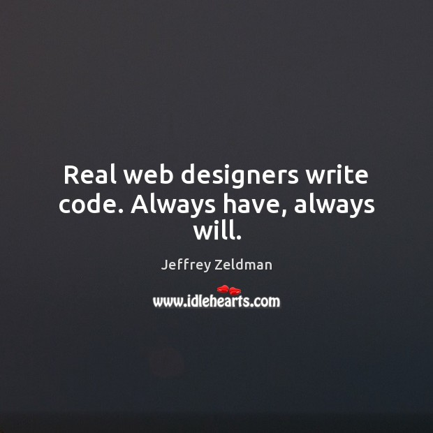 Image, Real web designers write code. Always have, always will.