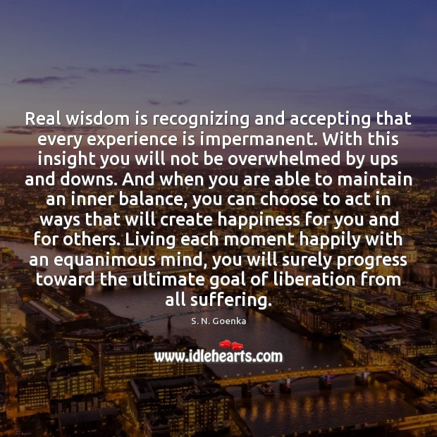 Real wisdom is recognizing and accepting that every experience is impermanent. With Image