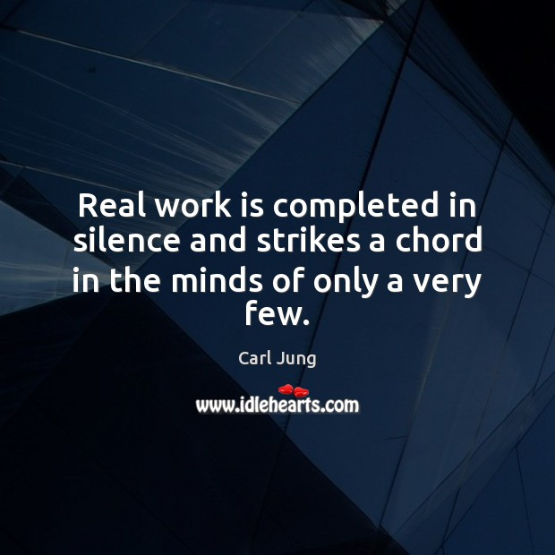 Real work is completed in silence and strikes a chord in the minds of only a very few. Carl Jung Picture Quote