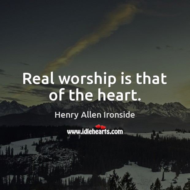 Real worship is that of the heart. Worship Quotes Image