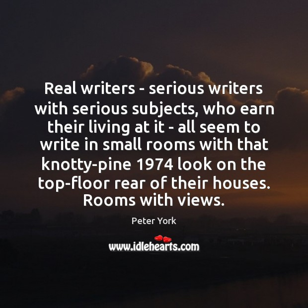 Real writers – serious writers with serious subjects, who earn their living Peter York Picture Quote