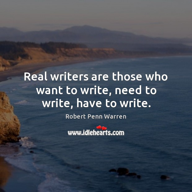 Real writers are those who want to write, need to write, have to write. Robert Penn Warren Picture Quote