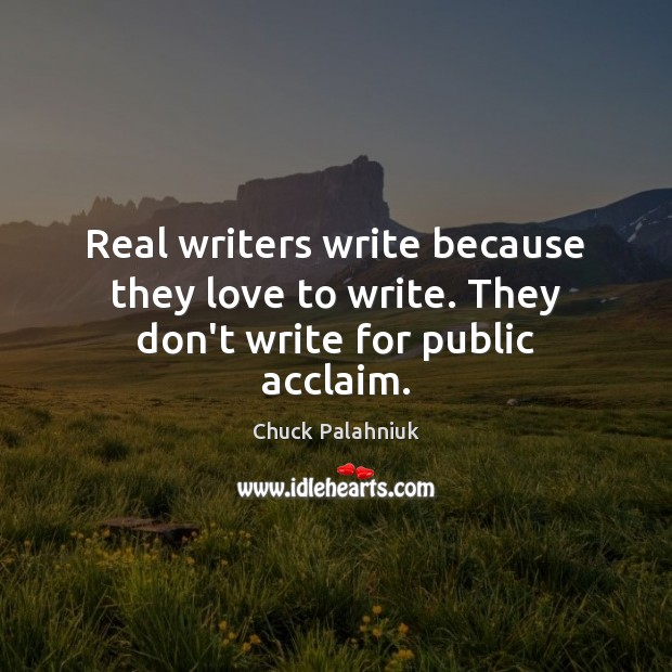 Real writers write because they love to write. They don't write for public acclaim. Image
