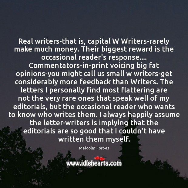 Real writers-that is, capital W Writers-rarely make much money. Their biggest reward Malcolm Forbes Picture Quote