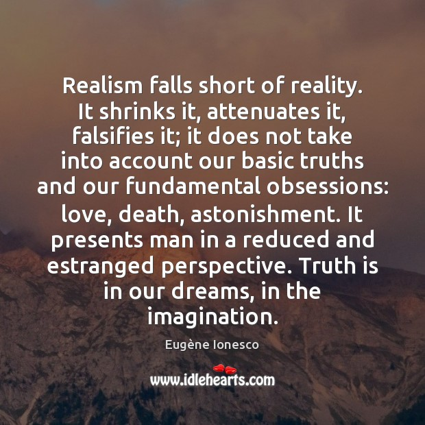 Realism falls short of reality. It shrinks it, attenuates it, falsifies it; Truth Quotes Image