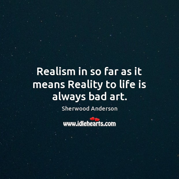 Realism in so far as it means Reality to life is always bad art. Image