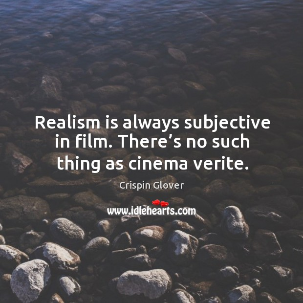 Realism is always subjective in film. There's no such thing as cinema verite. Image