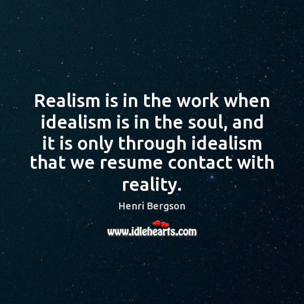Realism is in the work when idealism is in the soul, and Henri Bergson Picture Quote