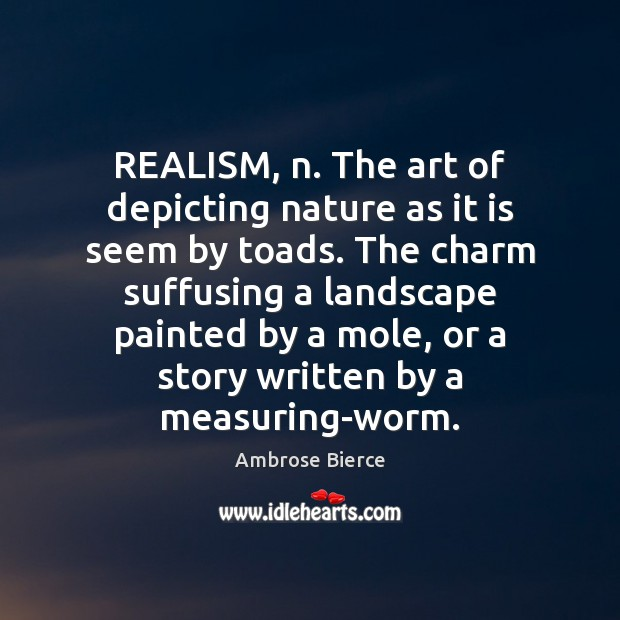 Image, REALISM, n. The art of depicting nature as it is seem by