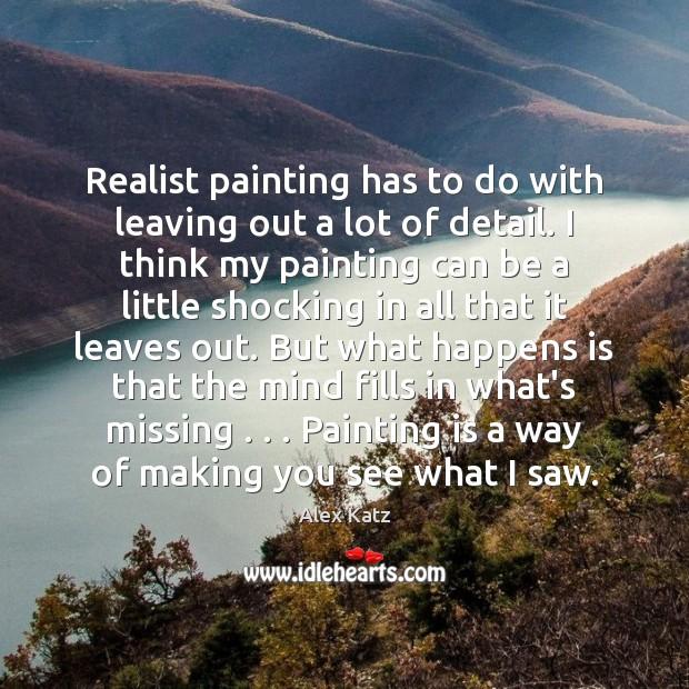 Realist painting has to do with leaving out a lot of detail. Image