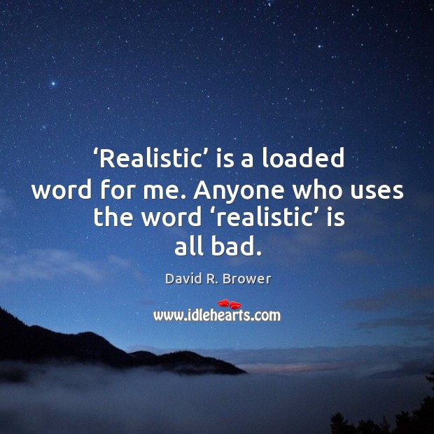 Realistic is a loaded word for me. Anyone who uses the word realistic is all bad. Image