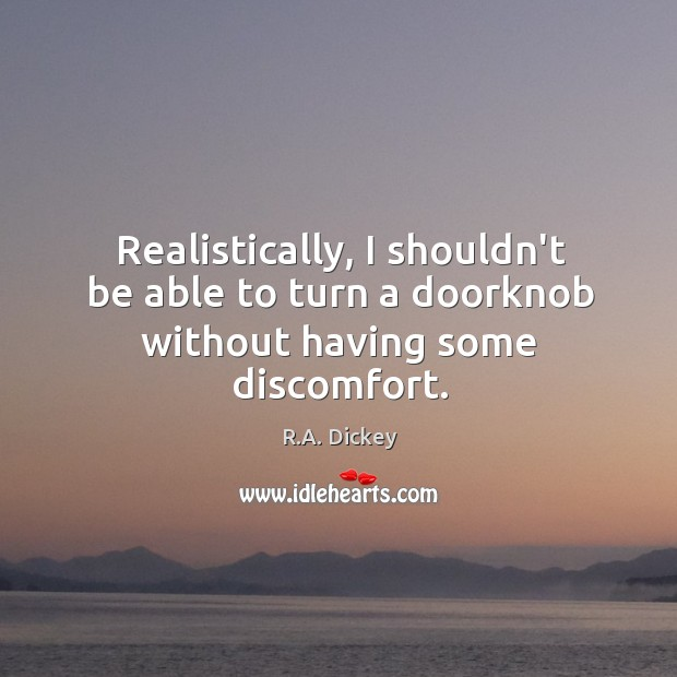 Realistically, I shouldn't be able to turn a doorknob without having some discomfort. R.A. Dickey Picture Quote