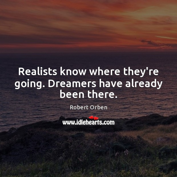 Realists know where they're going. Dreamers have already been there. Robert Orben Picture Quote