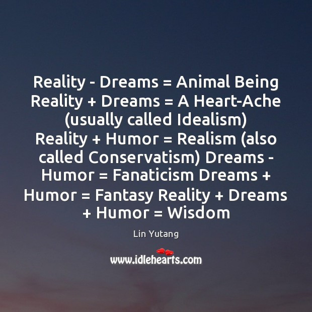 Reality – Dreams = Animal Being Reality + Dreams = A Heart-Ache (usually called Idealism) Image