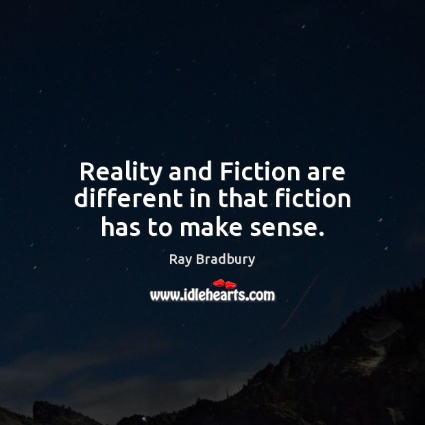 Reality and Fiction are different in that fiction has to make sense. Image