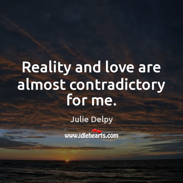 Reality and love are almost contradictory for me. Julie Delpy Picture Quote