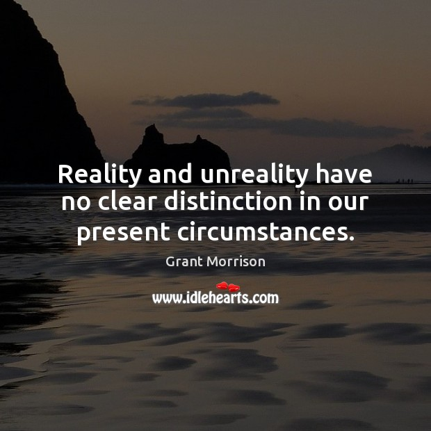 Reality and unreality have no clear distinction in our present circumstances. Grant Morrison Picture Quote