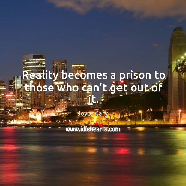 Reality becomes a prison to those who can't get out of it. Joyce Cary Picture Quote