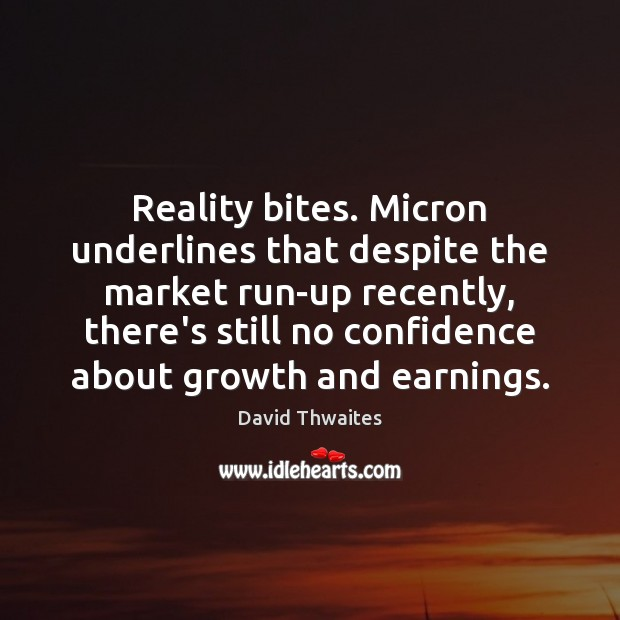 Reality bites. Micron underlines that despite the market run-up recently, there's still Image