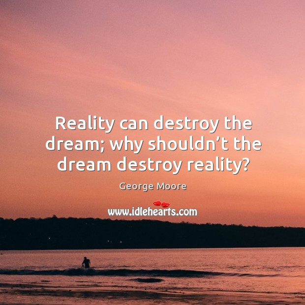 Reality can destroy the dream; why shouldn't the dream destroy reality? Image