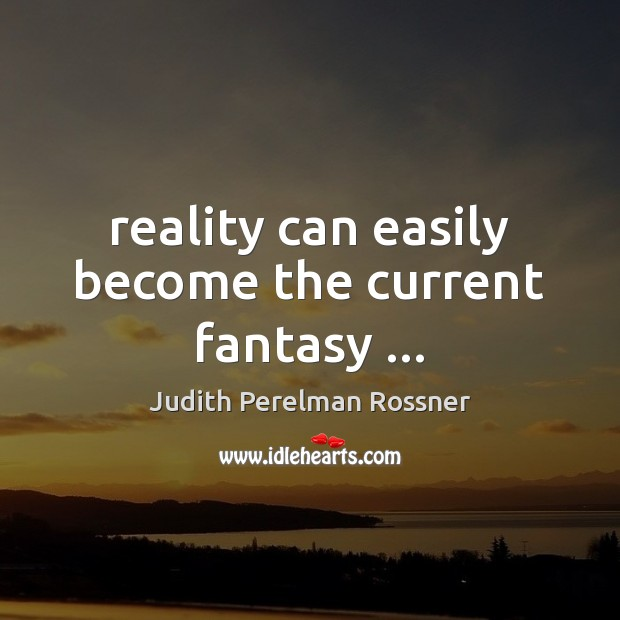 Image, Reality can easily become the current fantasy …