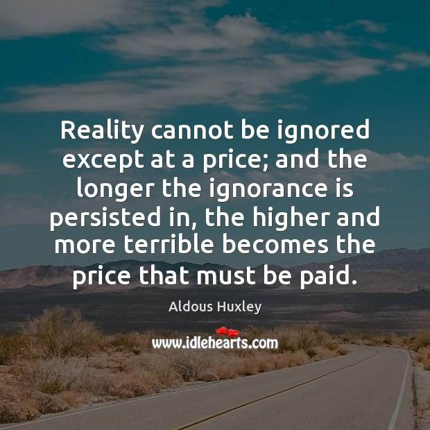 Reality cannot be ignored except at a price; and the longer the Ignorance Quotes Image