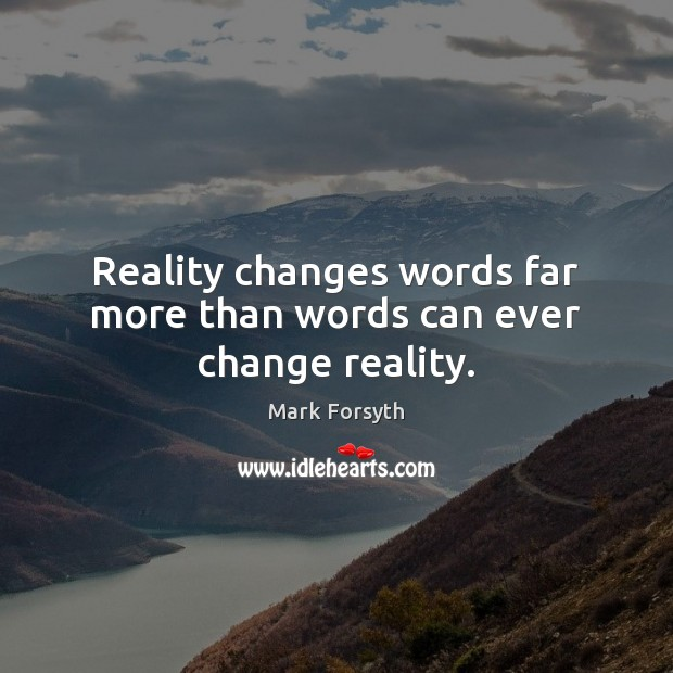 Reality changes words far more than words can ever change reality. Image