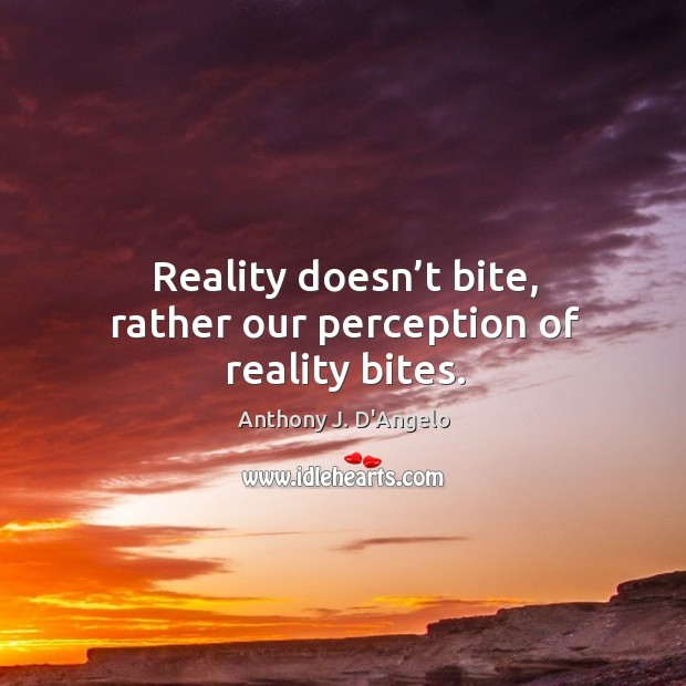 Image, Reality doesn't bite, rather our perception of reality bites.