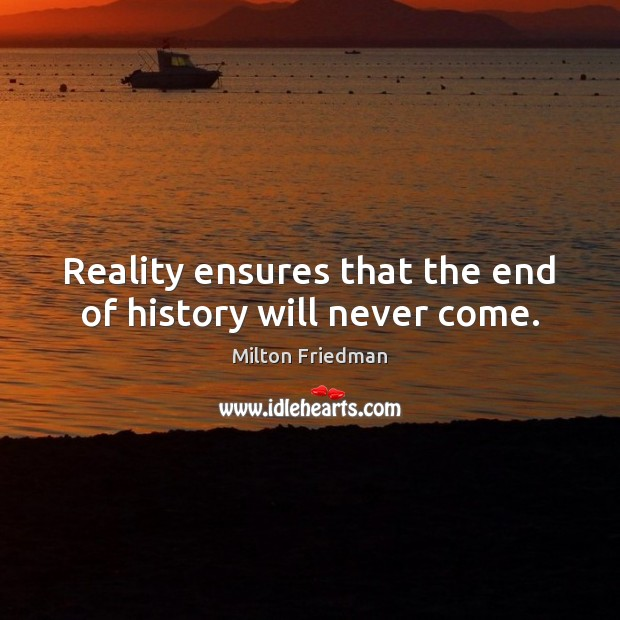 Reality ensures that the end of history will never come. Image