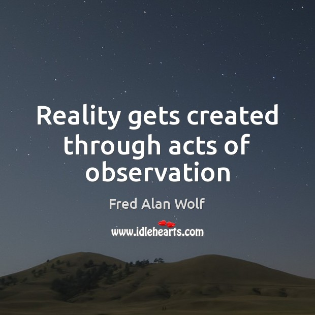 Reality gets created through acts of observation Fred Alan Wolf Picture Quote