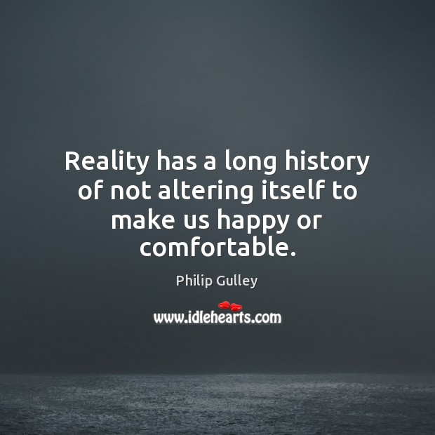 Reality has a long history of not altering itself to make us happy or comfortable. Image