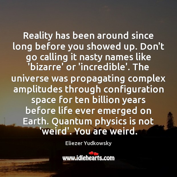 Reality has been around since long before you showed up. Don't go Eliezer Yudkowsky Picture Quote