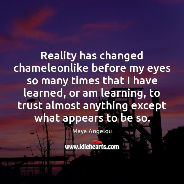Reality has changed chameleonlike before my eyes so many times that I Maya Angelou Picture Quote