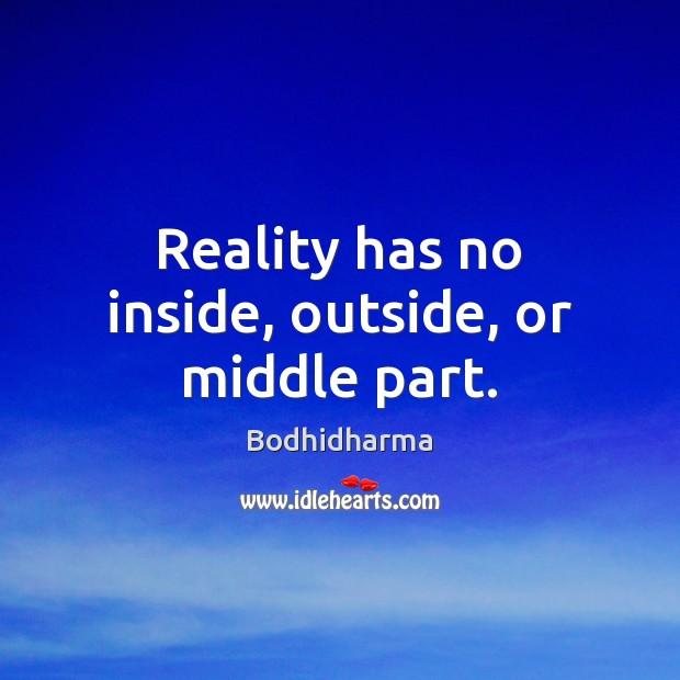 Reality has no inside, outside, or middle part. Bodhidharma Picture Quote