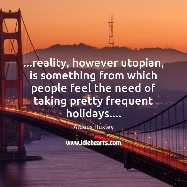 Image, …reality, however utopian, is something from which people feel the need of