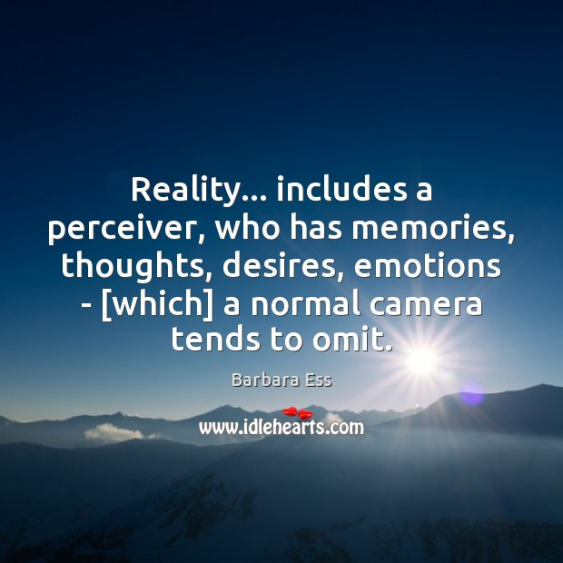 Image, Reality… includes a perceiver, who has memories, thoughts, desires, emotions – [which]
