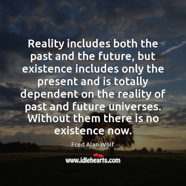 Reality includes both the past and the future, but existence includes only Fred Alan Wolf Picture Quote