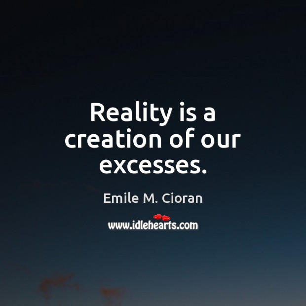 Reality is a creation of our excesses. Emile M. Cioran Picture Quote