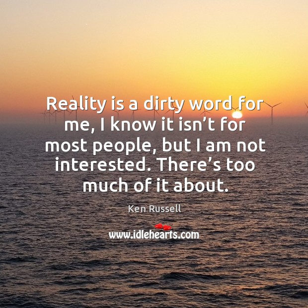 Reality is a dirty word for me, I know it isn't for most people, but I am not interested. There's too much of it about. Image