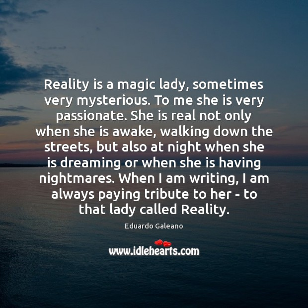Reality is a magic lady, sometimes very mysterious. To me she is Eduardo Galeano Picture Quote