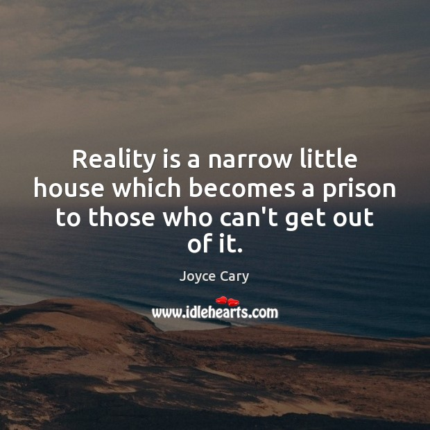 Reality is a narrow little house which becomes a prison to those who can't get out of it. Joyce Cary Picture Quote
