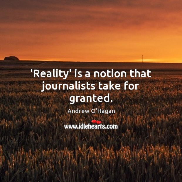 'Reality' is a notion that journalists take for granted. Andrew O'Hagan Picture Quote