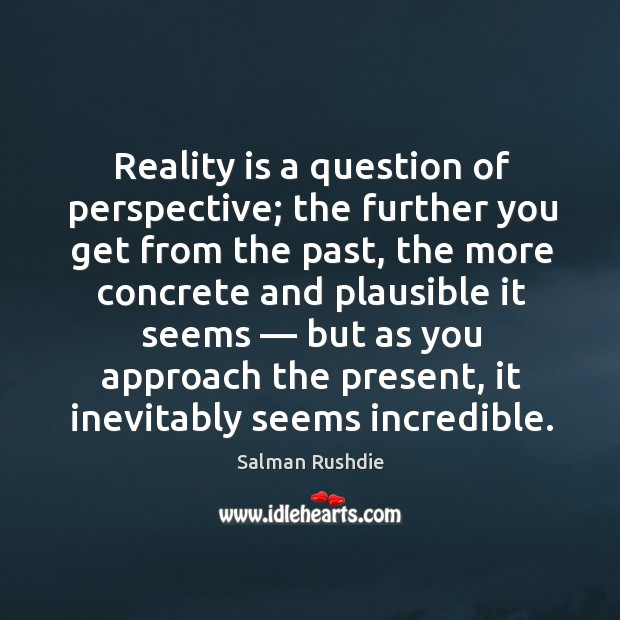 Reality is a question of perspective; the further you get from the past Image
