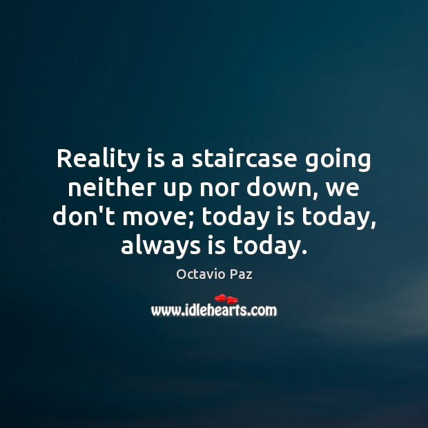 Reality is a staircase going neither up nor down, we don't move; Octavio Paz Picture Quote