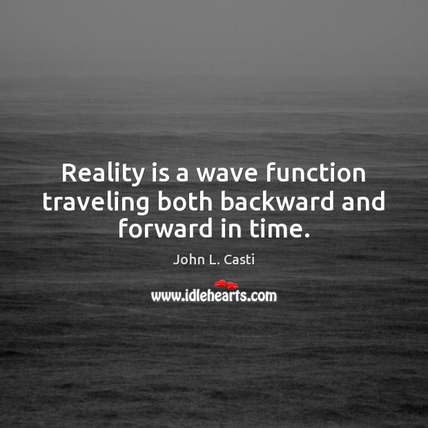Reality is a wave function traveling both backward and forward in time. John L. Casti Picture Quote
