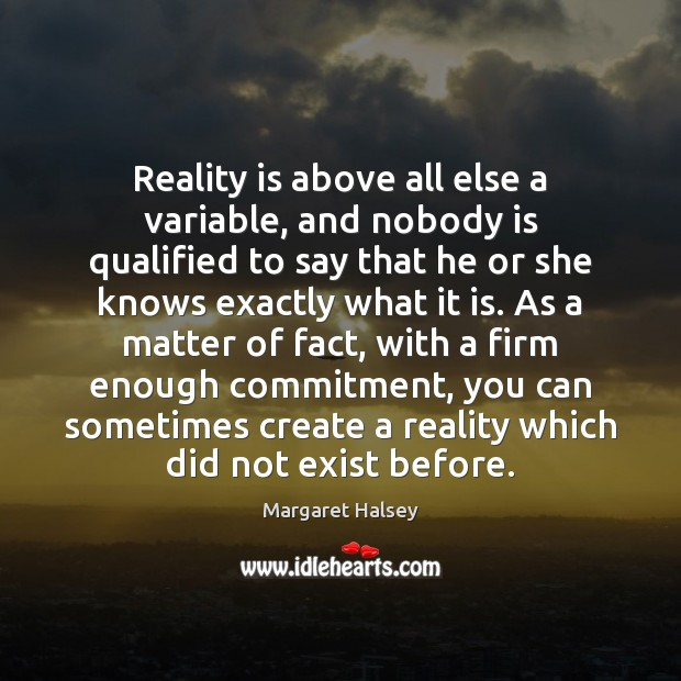 Reality is above all else a variable, and nobody is qualified to Margaret Halsey Picture Quote
