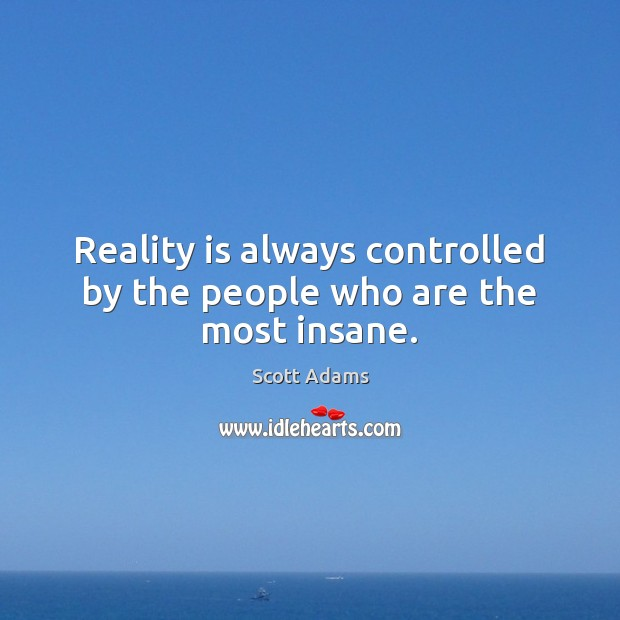 Reality is always controlled by the people who are the most insane. Image
